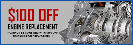 $100 Off Engine Replacement  (*Cannot Be Combined with $100 Off Transmission Replacement)